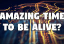 Amazing Time To Be Alive?